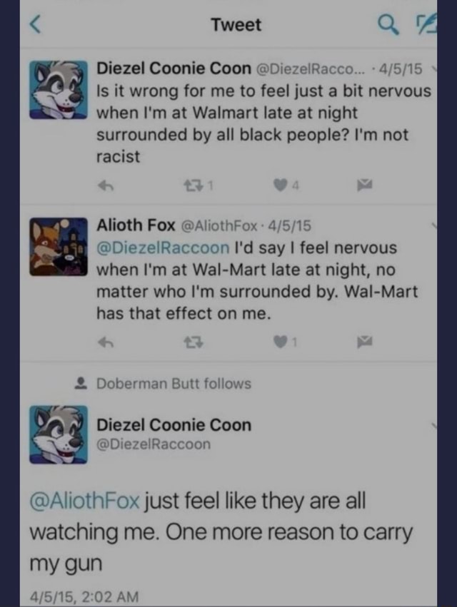Tweet Diezel Coonie Coon DiezelRacco Is it wrong for me to feel just a bit nervous SS when I'm at Walmart late at night surrounded by all black people I'm not racist Alioth Fox AliothFox DiezelRaccoon I'd say I feel nervous when I'm at Wal Mart late at night, no matter who I'm surrounded by. Wal Mart has that effect on me. Doberman Butt follows Diezel Coonie Coon ia AllothFox just feel like they are all watching me. One more reason to carry my gun AM memes