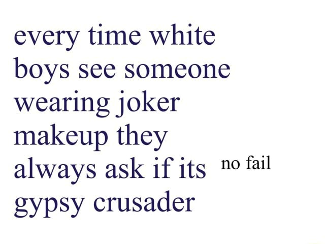 Every time white boys see someone wearing joker makeup they always ask if its gypsy crusader memes