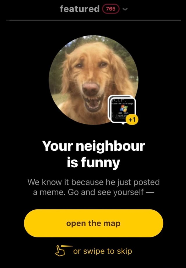 Featured 765 Your neighbour is funny We know it because he just posted a meme. Go and see yourself open the map or swipe to skip