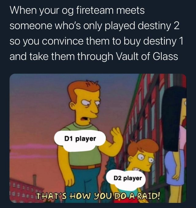 When your og fireteam meets someone who's only played destiny 2 so you convince them to buy destiny 1 and take them through Vault of Glass 1 player player THAT'S HOW YOU BOARAID meme