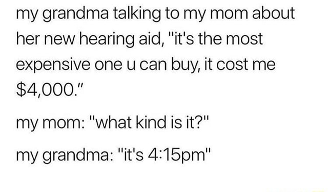 My grandma talking to my mom about her new hearing aid, it's the most expensive one u can buy, it cost me $4,000. my mom what kind is it my grandma it's memes