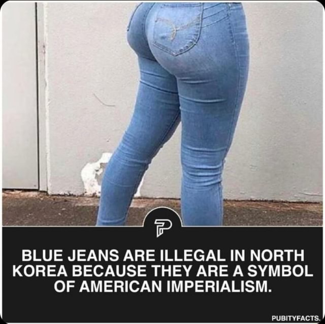 BLUE JEANS ARE ILLEGAL IN NORTH KOREA BECAUSE THEY ARE A SYMBOL OF AMERICAN IMPERIALISM. PUBITYFACTS meme