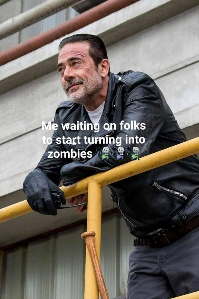 Me waiting on folks to start turning into zombies memes