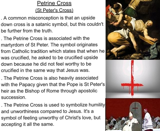 Petrine Cross St Peter's Cross. Acommon misconception is that an upside down cross is a satanic symbol, but this couldn't be further from the truth The Petrine Cross is associated with the martyrdom of St Peter. The symbol originates from Catholic tradition which states that when he was crucified, he asked to be crucified upside down because he did not feel worthy to be crucified in the same way that Jesus was The Petrine Cross is also heavily associated with the Papacy given that the Pope is St Peter's heir as the Bishop of Rome through apostolic succession The Petrine Cross is used to symbolize humility and unworthiness compared to Jesus. It's a symbol of feeling unworthy of Christ's love, but accepting it all the same meme