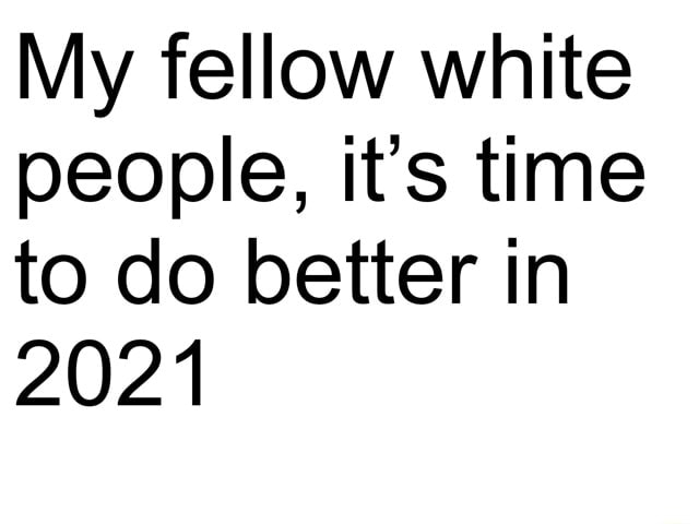 My fellow white people, it's time to do better in 2021 memes
