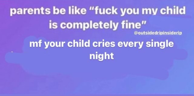 Parents be like fuck you my child is completely fine outsidedripinsiderip mf your child cries every single night meme
