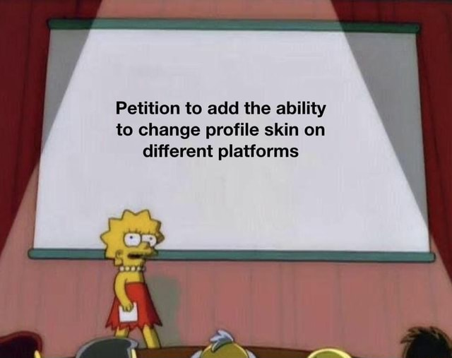 Petition to add the ability to change profile skin on different platforms meme