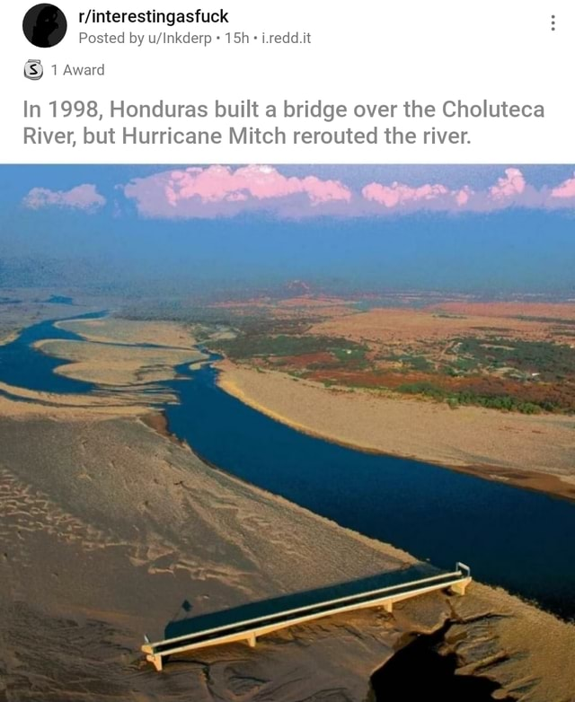 Posted by 1.redd.it SS 1 Award In 1998, Honduras built a bridge over the Choluteca River, but Hurricane Mitch rerouted the river meme