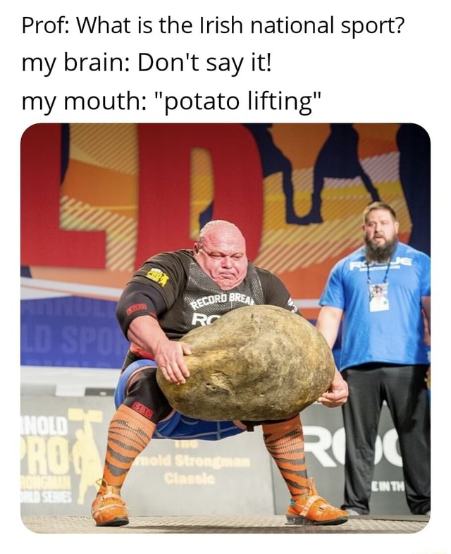 Prof What is the Irish national sport my brain Do not say it my mouth potato lifting Re memes