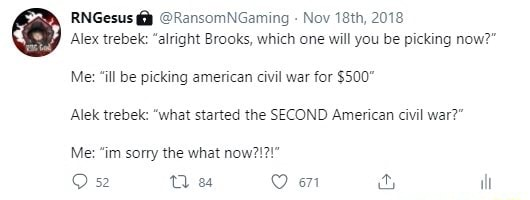 RNGesus RansomNGaming Nov 18th, 2018 Alex trebek alright Brooks, which one will you be picking now Me ill be picking american civil war for $500 Alek trebek what started the SECOND American civil war Me im sorry the what now on and ill meme