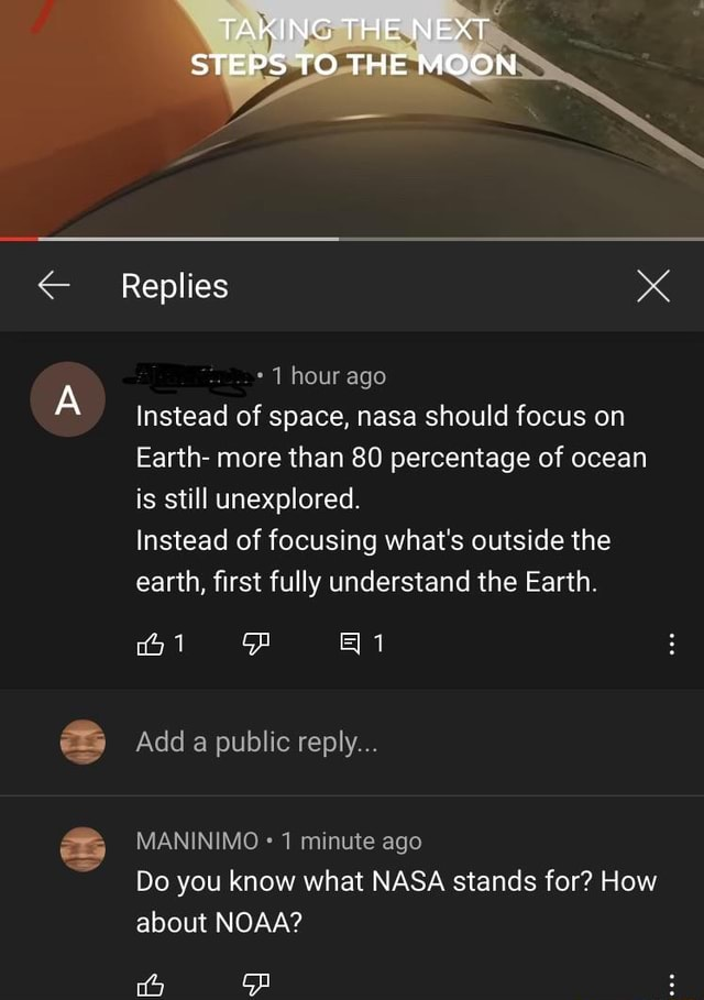 TAR ING THEN EA MOORS Replies 1 hour ago Instead of space, nasa should focus on Earth more than 80 percentage of ocean is still unexplored. Instead of focusing what's outside the earth, first fully understand the Earth. Add a public reply MANINIMO 1 minute ago Do you know what NASA stands for How about NOAA ca memes