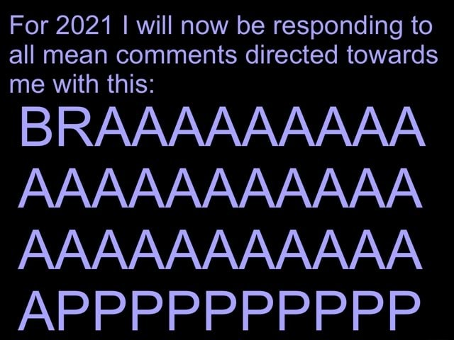 For 2021 I will now be responding to all mean comments directed towards me with this BRAAAAAAAAA AAAAAAAAAAA AAAAAAAAAAA APPPPPPPPPP meme