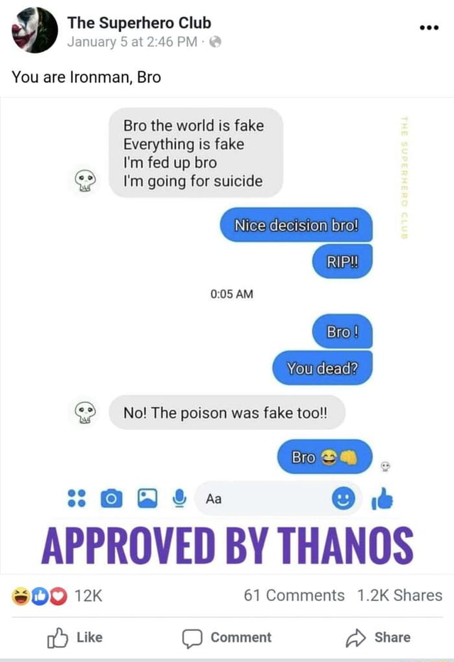 The Superhero Club January 5 at PM You are Ironman, Bro Bro the world is fake Everything is fake I'm fed up bro I'm going for suicide Nice decision bro AM Bro} You dead oS No The poison was fake too 88 APPROVED BY THANOS 61 Comments 1.2K Shares Like OO Comment Share meme
