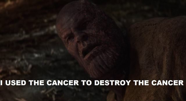 USED THE CANCER TO DESTROY THE CANCER memes
