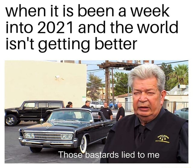 When it is been a week into 2021 and the world isn't getting better Those bastards lied to me memes