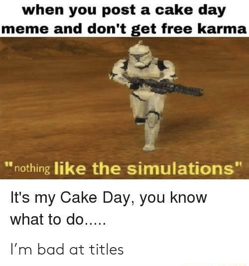 When you post a cake day meme and do not get free karma nothing like the simulations It's my Cake Day, you know what to do I'm bad at titles