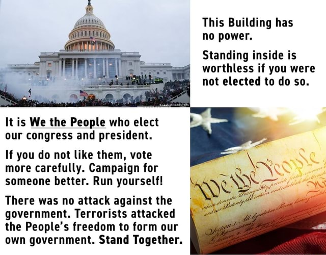 This Building has no power. Standing inside is worthless if you were not elected to do so. It is We the People who elect our congress and president. If you do not like them, vote more carefully. Campaign for someone better. Run yourself There was no attack against the government. Terrorists attacked the People's freedom to form our own government. Stand Together memes