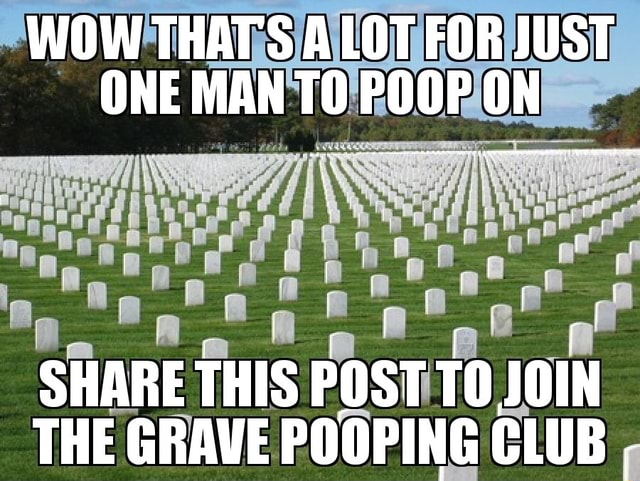 WOW THAT'S A LOT FOR JUST OnE MAN POOr on SHARE THIS POST THE GRAVE POOPING CLUB meme