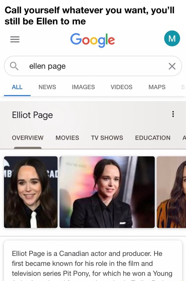 Call yourself whatever you want, you'll still be Ellen to me Google ellen page ALL NEWS IMAGES MAPS Elliot Page OVERVIEW MOVIES TV SHOWS EDUCATION A Elliot Page is a Canadian actor and producer. He first became known for his role in the film and television series Pit Pony, for which he won a Young memes