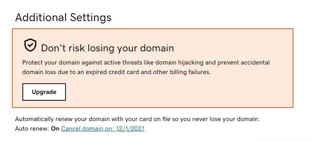 Additional Settings Do not risk losing your domain Protect your domain against active threats like domain hijacking and prevent accidental domain loss due to an expired credit card and other billing failures. Upgrade Automatically renew your domain with your card on file so you never lose your domain. Auto renew On Cancel domain on memes