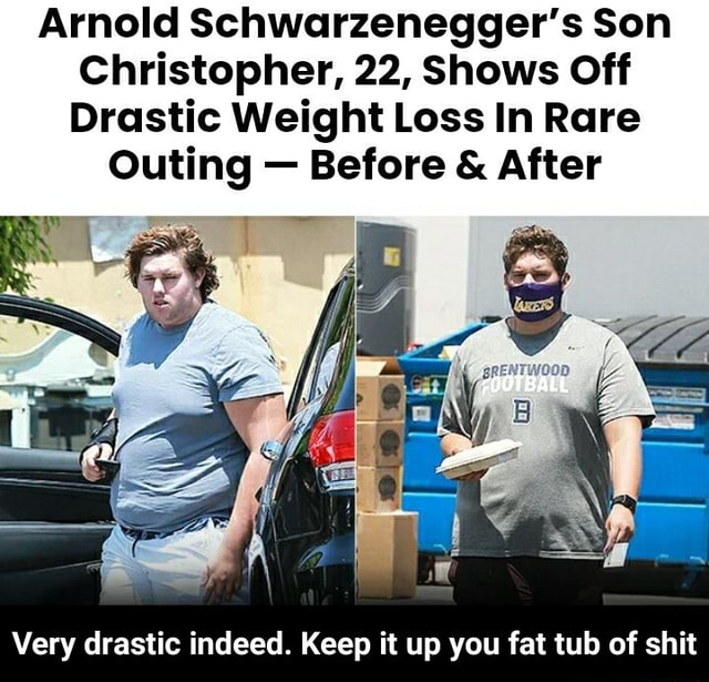 Arnold Schwarzenegger's Son Christopher, 22, Shows Off Drastic Weight Loss In Rare Outing Before  and  After Very drastic indeed. Keep it up you fat tub of shit  Very drastic indeed. Keep it up you fat tub of shit memes
