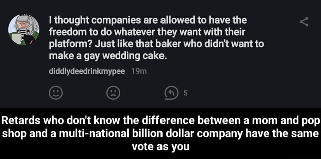 I thought companies are allowed to have the freedom to do whatever they want with their platform Just like that baker who didn't want to make a gay wedding cake. diddlydeedrinkmypee Retards who do not know the difference between a mom and pop shop and a multi national billion dollar company have the same vote as you  Retards who do not know the difference between a mom and pop shop and a multi national billion dollar company have the same vote as you memes
