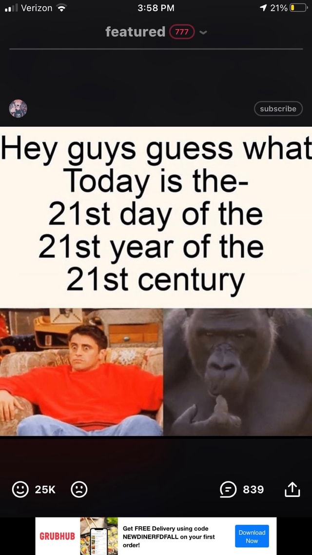PM featured 77 subscribe Fiey guys guess what Today is the 21st day of the 21st year of the st century ON GRUBHUB NEWDINERFDFALL on your first order memes