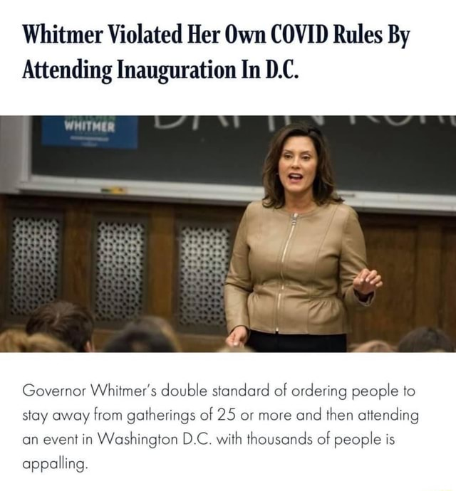 Whitmer Violated Her Own COVID Rules By Attending Inauguration In D.C. Governor Whitmer's double standard of ordering people to stay away from gatherings of 25 or more and then attending an event in Washington D.C. with thousands of people is appalling memes