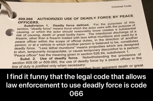 Criminal Code OFFICERS. Subdivision 1. Deadly force defined means force which the actor uses section, deadly forc causin For the purposes of this means force which the actor uses using, death or great bodily harm. The intentional nitions discharge and used of by risk of with the purpose of or which the actor should reasonably know crea using, death or great bodily harm. tes a substantial The intentional discharge of firearm, other than a firearm loaded with less le peace officer within the scope of official duties, thal mur person, or at a vehicle in which another person is deadly force. 609.066 AUTHORIZED USE OF DEADLY FORCE FORCE BY PEACE nitions and used by in the direction of another to stun, temporarily incapacitate, or believed to be, constitutes Less lethal munitions means ause proj