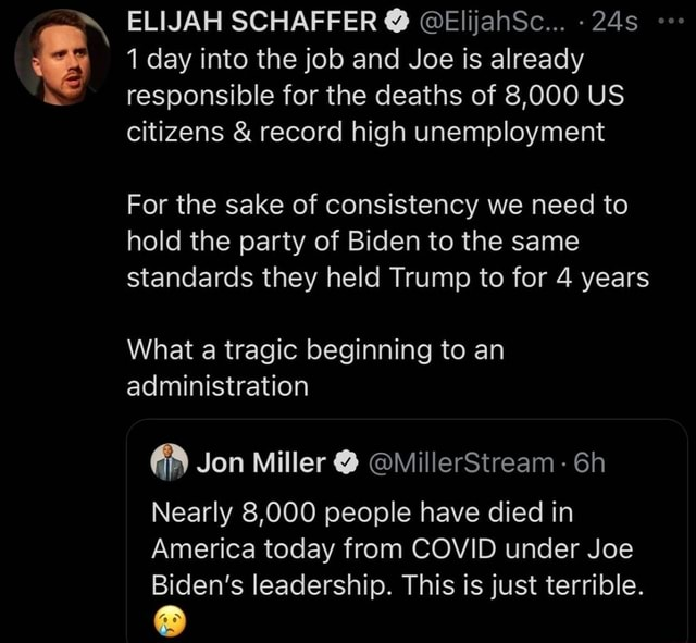 ELIJAH SCHAFFER  ElijahSc day into the job and Joe is already responsible for the deaths of 8,000 US citizens  and  record high unemployment For the sake of consistency we need to hold the party of Biden to the same standards they held Trump to for 4 years What a tragic beginning to an administration Jon Miller  illerStream  Nearly 8,000 people have died in America today from COVID under Joe Biden's leadership. This is just terrible memes
