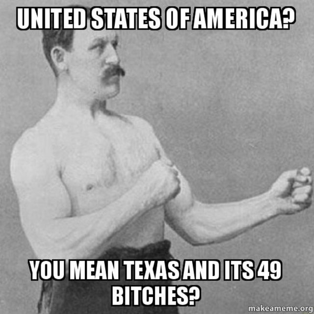 UNITED STATES OF AMERIGA YOU MEAN TEXAS AND ITS 49 BITCHES memes