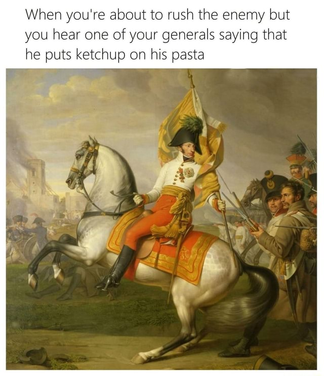 When you're about to rush the enemy but you hear one of your generals saying that he puts ketchup on his pasta af memes