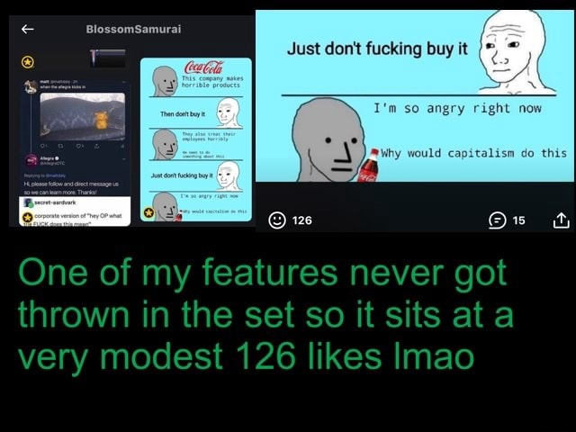 BlossomSamurai Just do not fucking buy it angry Fight would capitalism do this One of my features never got thrown in the set so it sits at very modest 126 likes Imao memes