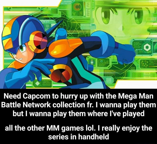 Need Capcom to hurry up with the Mega Man Battle Network collection fr. I wanna play them lout I wanna play them where I've played all the other MM games lol. really enjoy the series in handheld  all the other MM games lol. I really enjoy the series in handheld meme