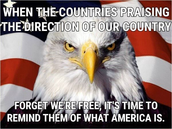 WHEN THE COUNTRIES PRAISING THE DIRECTIONS OUR COUNTRY  FORGET WE'RE FREE, IT'S TIME TO REMIND THEM OF WHAT AMERICA IS memes