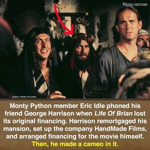 WEIRD HISTORY Monty Python member Eric Idle phoned his friend George Harrison when Life Of Brian lost its original financing. Harrison remortgaged his mansion, set up the company HandMade Films, and arranged financing for the movie himself. Then, he made a cameo in it memes