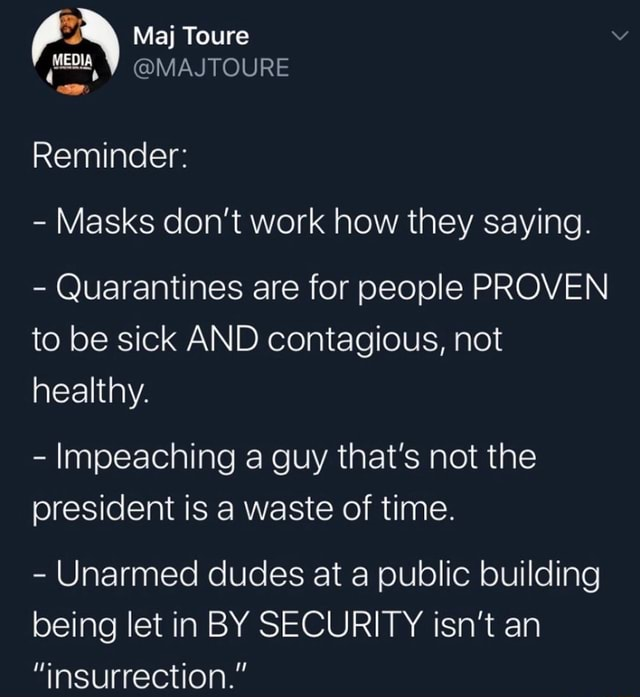 Maj Toure Reminder  Masks do not work how they saying.  Quarantines are for people PROVEN to be sick AND contagious, not healthy.  Impeaching a guy that's not the president is a waste of time.  Unarmed dudes at a public building being let in BY SECURITY isn't an insurrection. memes