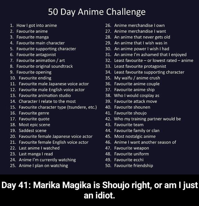 50 Day Anime Challenge How I got into anime Favourite anime Favourite manga Favourite main character Favourite supporting character Favourite antagonist Favourite animation  art Favourite original soundtrack Favourite opening Favourite ending. Favourite male Japanese voice actor. Favourite male English voice actor. Favourite animation studio Character I relate to the most. Favourite character type tsundere, etc. wite wen. Favourite genre. Favourite quote. Most epic scene. Saddest scene 19 20. 24. Favourite female Japanese voice actor. Favourite female English voice actor. Last anime I watched. Last manga I read Anime I'm currently watching Anime I plan on watching 26. 27. 28. 29. 30. 32. 33. 34. 35. 36. 37. 38. 39. 40. Al. 42. 43. 45. AG. 47. 48. 49. 50. Anime merchandise I own Anime merch
