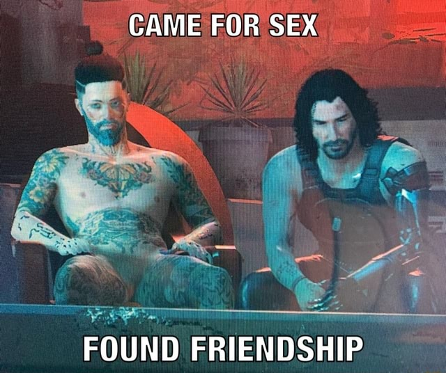 CAME FOR SEX FOUND FRIENDSHIP memes