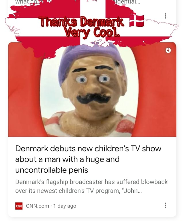 Denmark debuts new children's TV show about a man with a huge and uncontrollable penis Denmark's flagship broadcaster has suffered blowback over its newest children's TV program, John 1 day ago memes