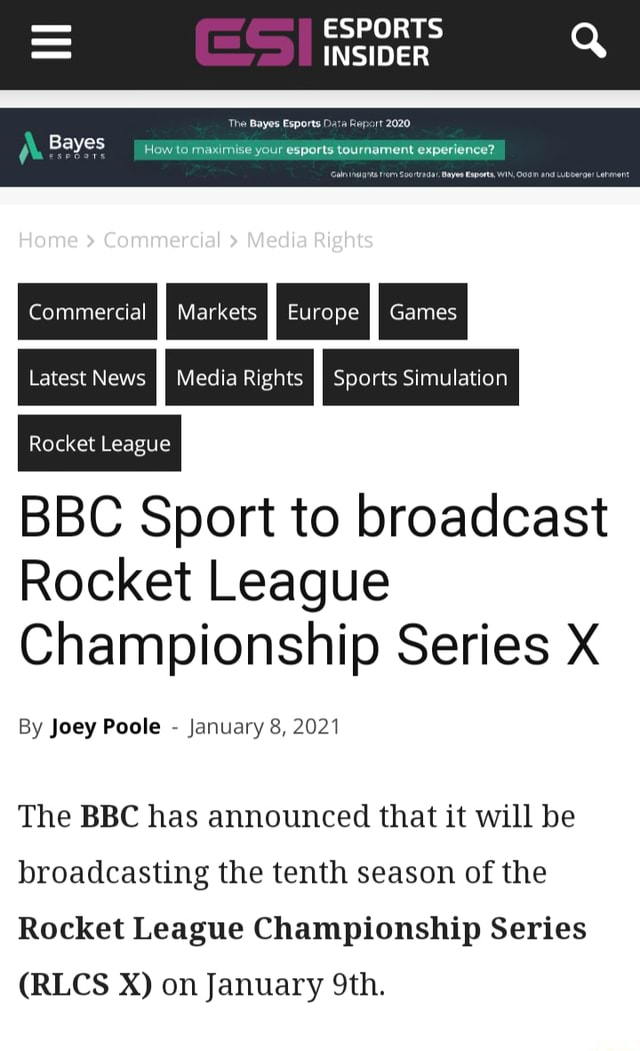 ESPORTS INSIDER Q Bayes Home Commercial Mecha Rights Commercial II Markets I} Europe II Games Latest News Rocket League BBC Sport to broadcast Rocket League Championship Series X By Joey Poole January 8, 2021 Media Rights Sports Simulation The BBC has announced that it will be broadcasting the tenth season of the Rocket League Championship Series RLCS XX on January meme