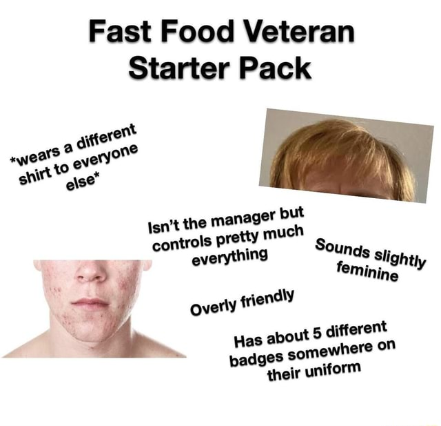 Fast Food Veteran tarter Pack vt weats a one. ra e e se* Isn't the manager but 3 controls pretty much Sounds everythin oun f slight eminine ly overly friendly Has about 5 different badges somewhere on their uniform memes
