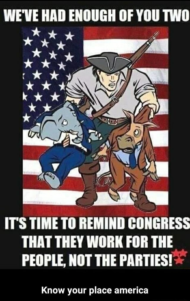 WE'VE HAD ENOUGH OF YOU TWO te ITS TIME TO REMIND CONGRESS THAT THEY WORK FOR THE PEOPLE, NOT THE PARTIES Know your place america Know your place america memes