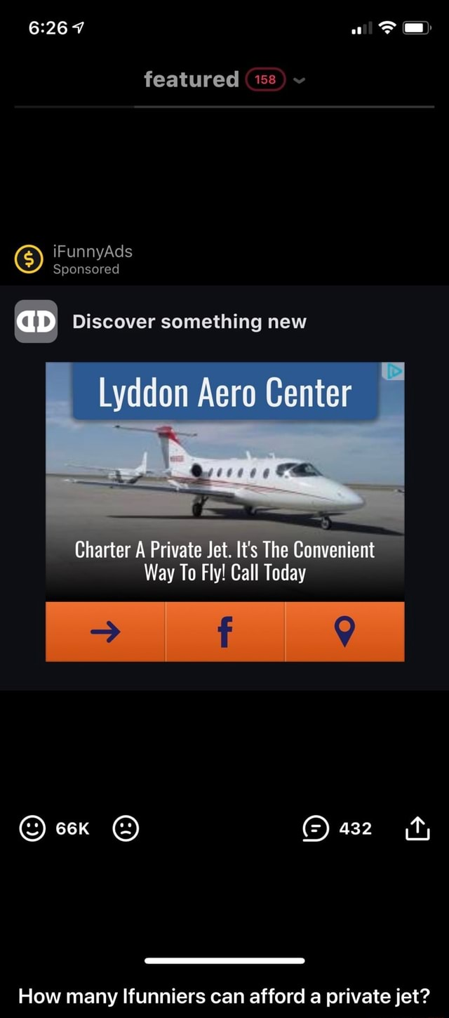 Featured iFunnyAds Sponsored aD Discover something new Lyddon Aero Center Charter A Private Jet. It's The Convenient Way To Fly Call Today 432 How many Ifunniers can afford a private jet How many Ifunniers can afford a private jet meme