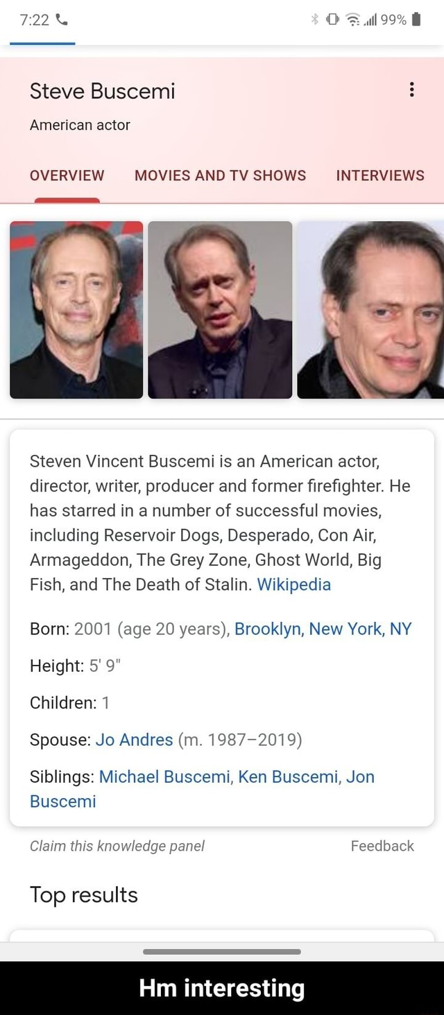 722% Full 99% Steve Buscemi American actor OVERVIEW MOVIES AND TV SHOWS INTERVIEWS Steven Vincent Buscemi is an American actor, director, writer, producer and former firefighter. He has starred in a number of successful movies, including Reservoir Dogs, Desperado, Con Air, Armageddon, The Grey Zone, Ghost World, Big Fish, and The Death of Stalin. Wikipedia Born 2001 age 20 years, Brooklyn, New York, NY Height 5 9 Children 1 Spouse Jo Andres m. 1987 2019 Siblings Michael Buscemi, Ken Buscemi, Jon Claim this knowledge panel Feedback Buscemi Top results Hm interesting Hm interesting meme