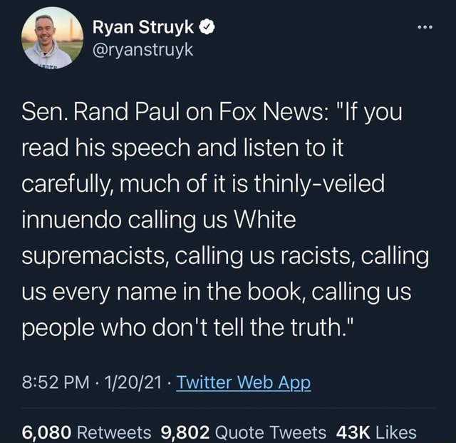 Ryan Struyk Sen. Rand Paul on Fox News  If you read his speech and listen to it carefully, much of it is thinly veiled innuendo calling us White supremacists, calling us racists, calling us every name in the book, calling us people who do not tell the truth.  and  52 PM   Twitter Web Aop 6,080 9802 memes