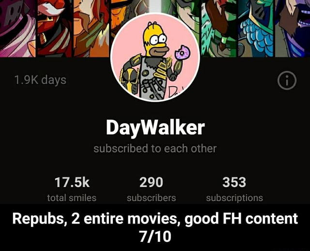 1.9K days DayWallker each other subscribed to each other subscriptions good FH content 290 17.5K total smiles subscribers Repubs, 2 entire movies, good FH content  Repubs, 2 entire movies, good FH content 7 10 memes