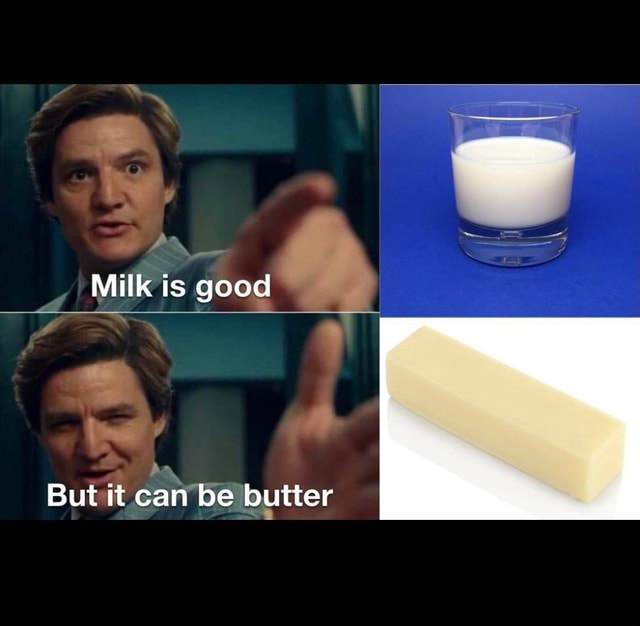 Milk is good ha But it can be butter memes
