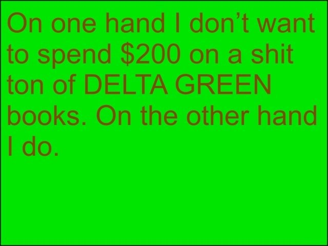 On one hand I do not want to spend $200 on a shit ton of DELTA GREEN books. On the other hand do memes