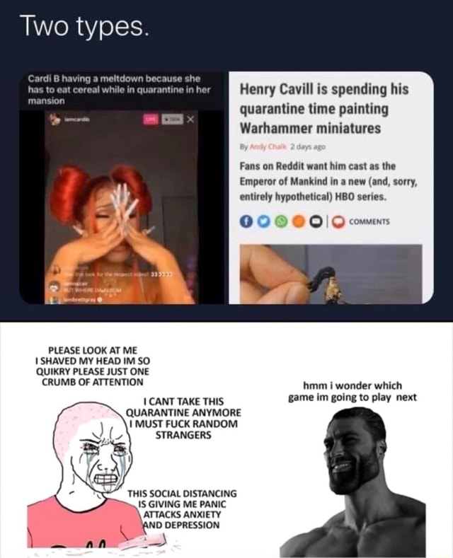 Two types. Carl B having a meltdown because she mansion has cot cereal while her Henry Cavill is spending his quarantine time painting Warhammer miniatures Fans on Reddit want him cast as the Emperor of Mankind in a new and, sorry, entirely hypothetical HBO series. COMMENTS Leg PLEASE LOOK AT ME I SHAVED MY HEAD IM SO QUIKRY PLEASE JUST ONE CRUMB OF ATTENTION hmm wonder which CANT TAKE THIS game im going to play next QUARANTINE ANYMORE I MUST FUCK RANDOM STRANGERS THIS SOCIAL DISTANCING IS GIVING ME PANIC  ATTACKS ANXIETY ND DEPRESSION memes